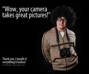 """Meme with goofy guy with camera around his neck and the words, """"wow - your camera takes great pictures."""" """"Thanks I taught it everything I know."""""""