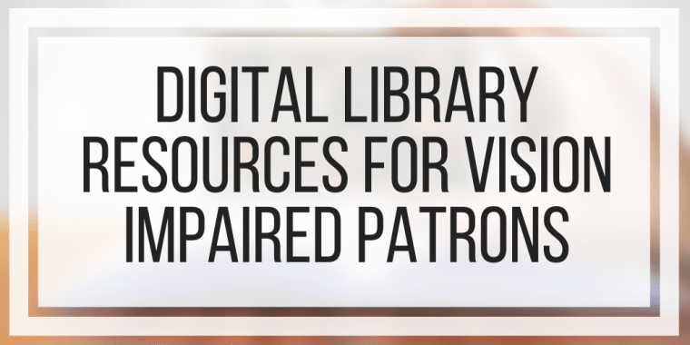 Digital Library Resources For Vision Impaired Patrons