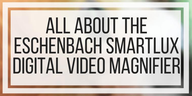 All About The Eschenbach SmartLux Digital Video Magnifier