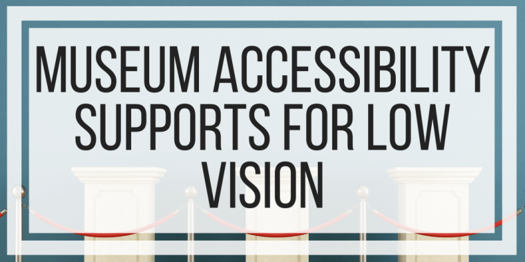 Museum Accessibility Supports For Low Vision