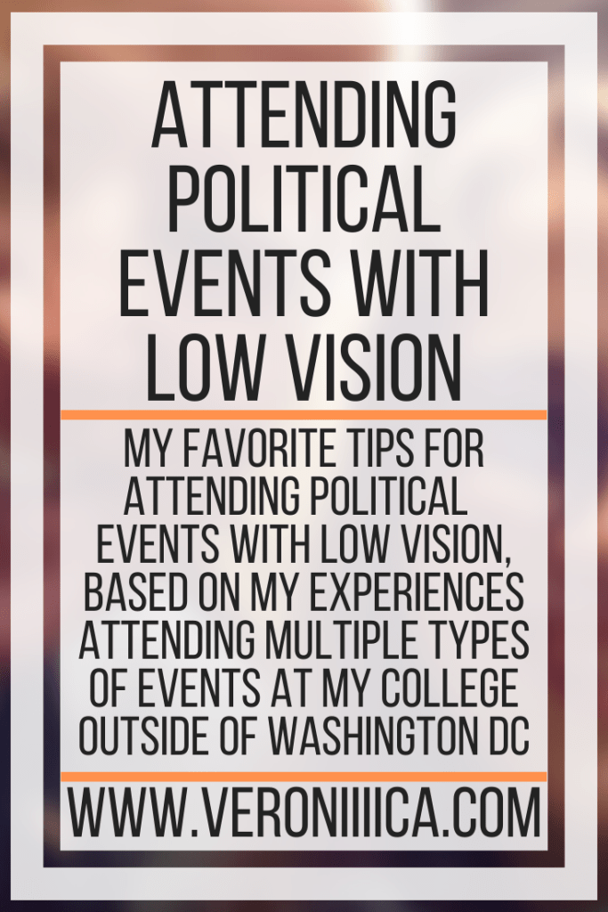 Attending Political Events With Low Vision. My favorite tips for attending political events with low vision, based on my experiences attending multiple types of events at my college outside of Washington DC