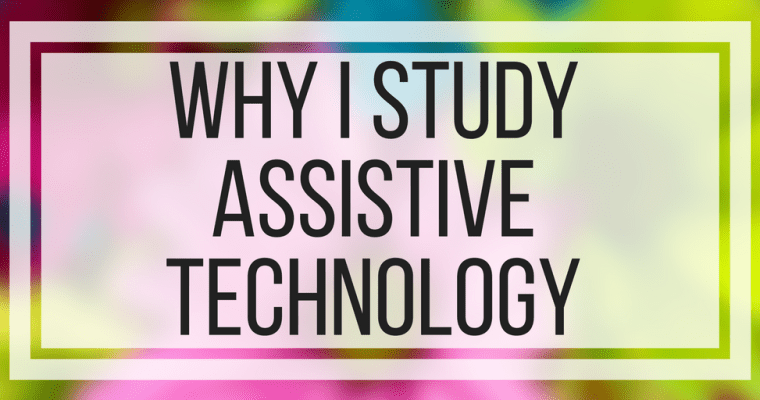 Why I Study Assistive Technology