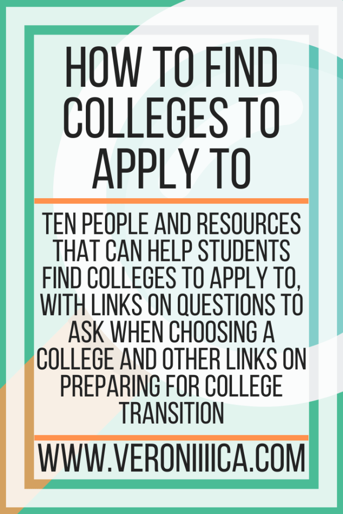 How To Find Colleges. Ten people and resources that can help students find colleges to apply to, with links on questions to ask when choosing a college and other links on preparing for college transition