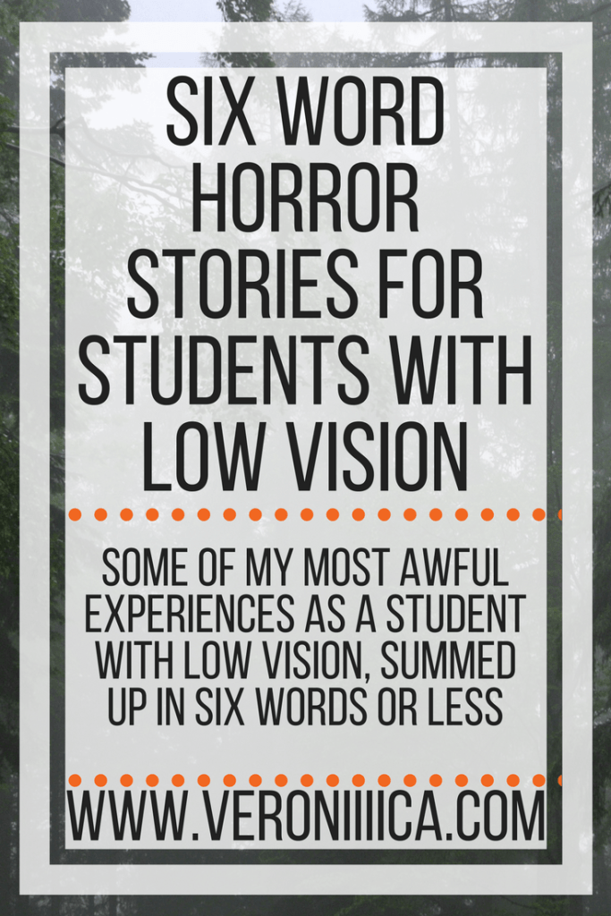 Six word horror stories for students with low vision. Some of my most awful experiences as a student with low vision, summed up in six words or less