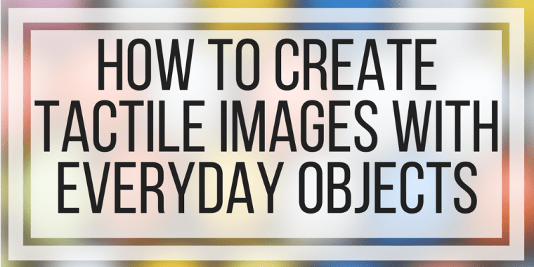 How To Create Tactile Images With Everyday Objects