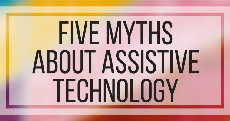Five Myths About Assistive Technology