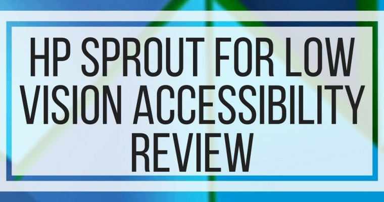 HP Sprout Review For Low Vision Accessibility