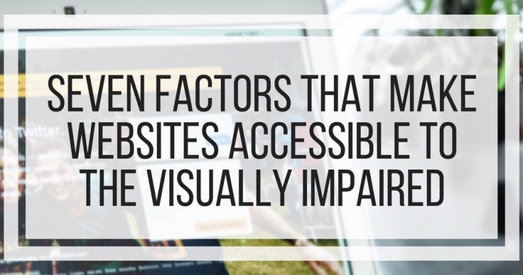 Seven Factors That Make Websites Accessible To The Visually Impaired