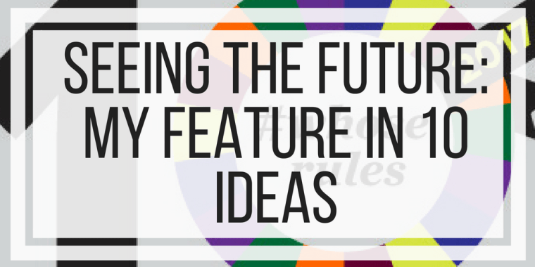 Seeing The Future: My Feature in 10 Ideas