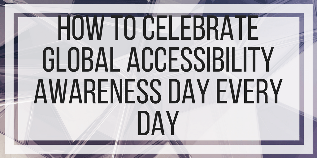 How to Celebrate Global Accessibility Awareness Day Every Day