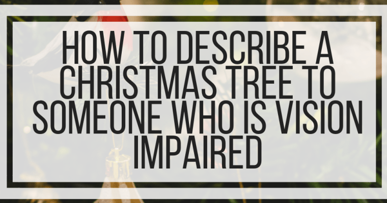 How To Describe A Christmas Tree To Someone Who Is Vision Impaired