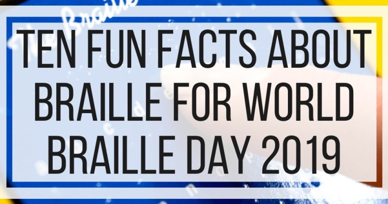 Ten Fun Facts About Braille for World Braille Day 2019