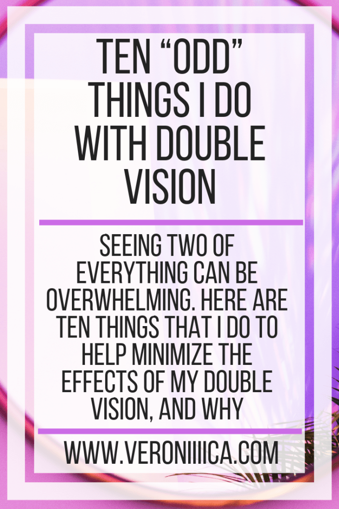 "Ten ""Odd"" Things I Do With Double Vision. Seeing two of everything can be overwhelming. Here are ten things that I do to help minimize the effects of my double vision, and why"