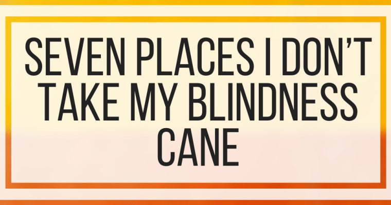 Seven Places I Don't Take My Blindness Cane