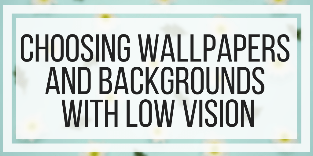 Choosing Wallpapers and Backgrounds With Low Vision