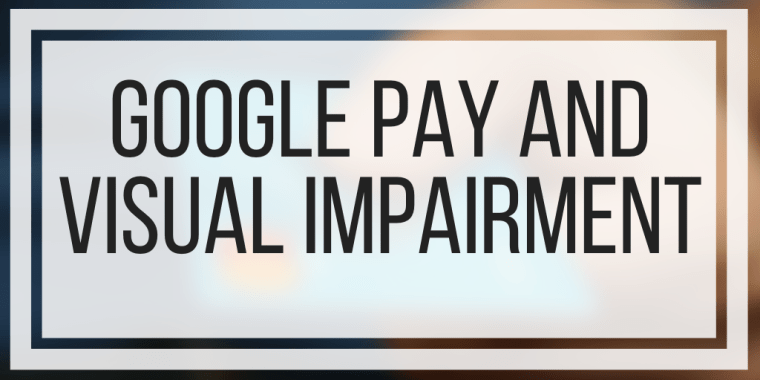 Google Pay and Visual Impairment