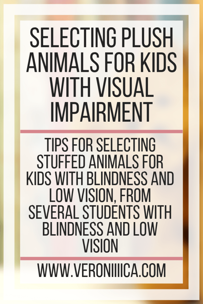 Selecting Plush Animals for Kids With Visual Impairment. Tips for selecting stuffed animals for kids with blindness and low vision, from several students with blindness and low vision
