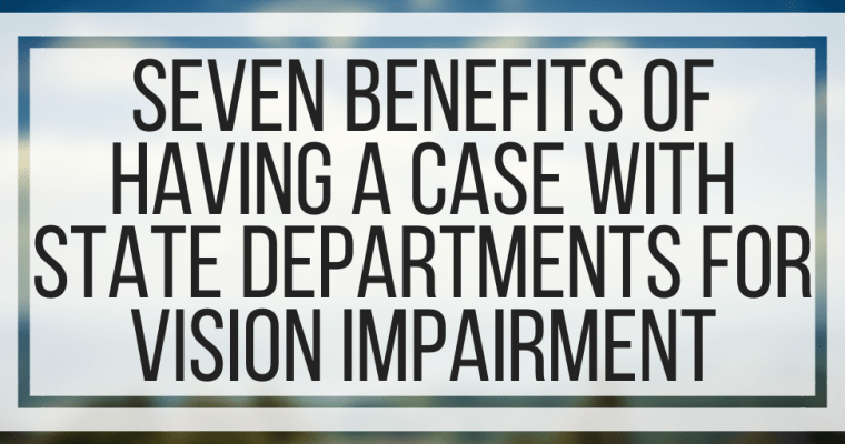 Seven Benefits of Having a Case With State Departments for Vision Impairment