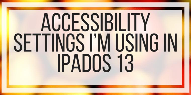 Accessibility Settings I'm Using In iPad OS and iOS 13