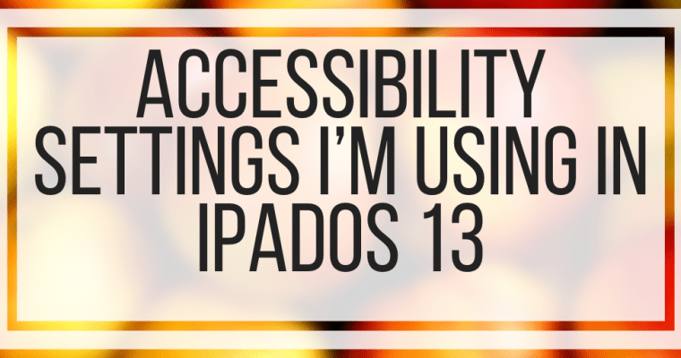 Accessibility Settings I'm Using In iPad OS and iOS 13