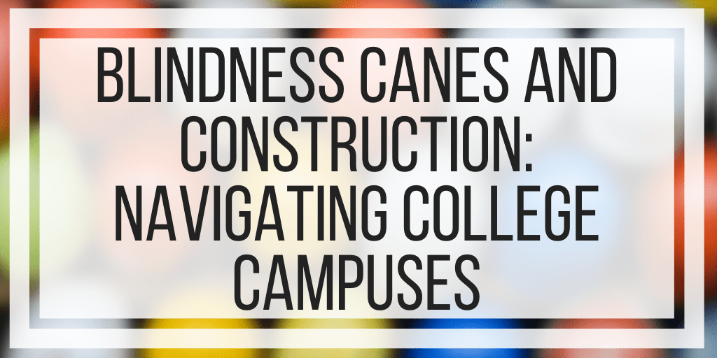 Blindness Canes and Construction: Navigating College Campuses
