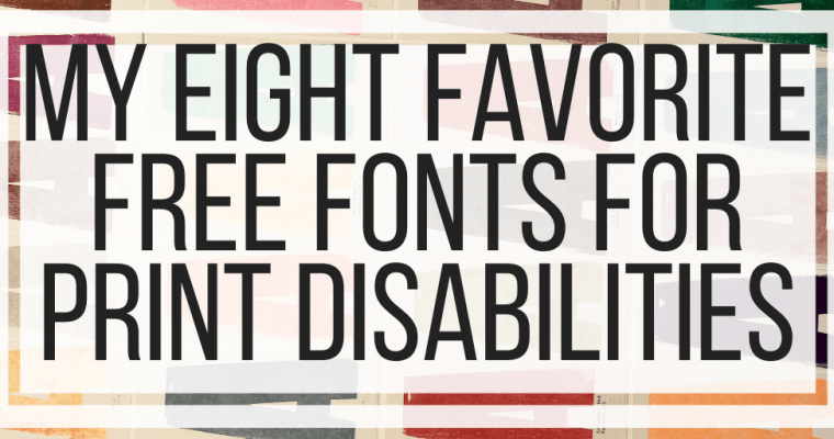 My Eight Favorite Free Fonts For Print Disabilities