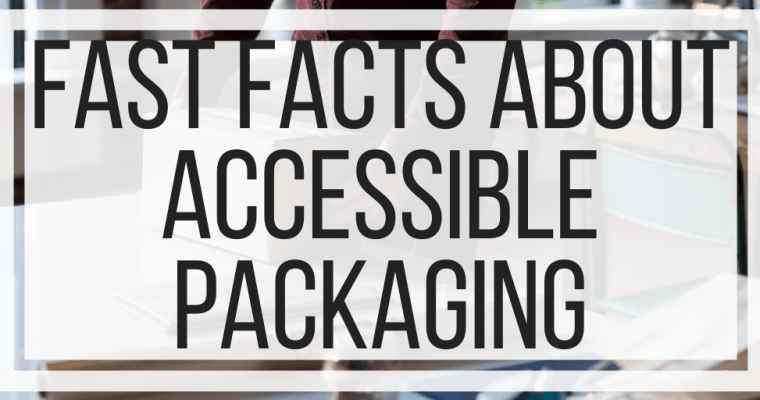 Fast Facts About Accessible Packaging