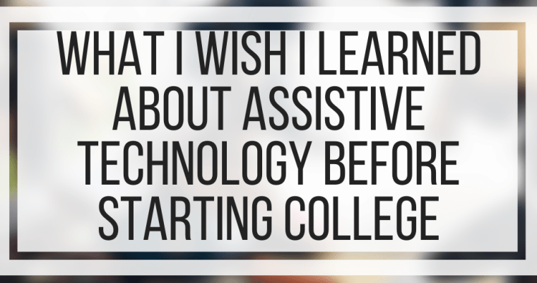 What I Wish I Learned About Assistive Technology Before Starting College
