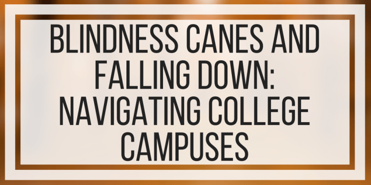 Blindness Canes and Falling Down: Navigating College Campuses