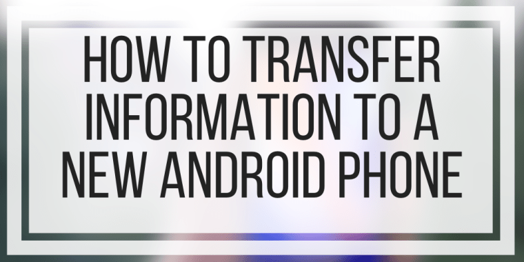 How To Transfer Information To A New Android Phone