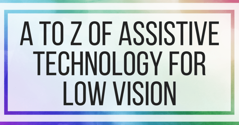 A to Z of Assistive Technology For Low Vision