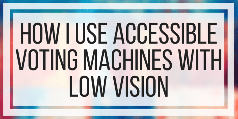 How I Use Accessible Voting Machines With Low Vision
