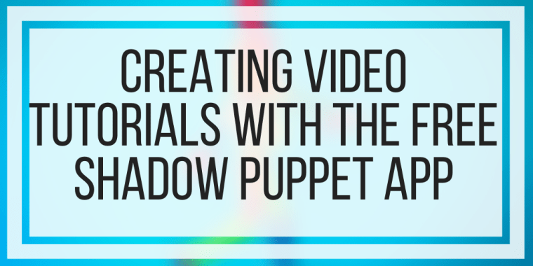 Creating Video Tutorials With The Free Shadow Puppet App