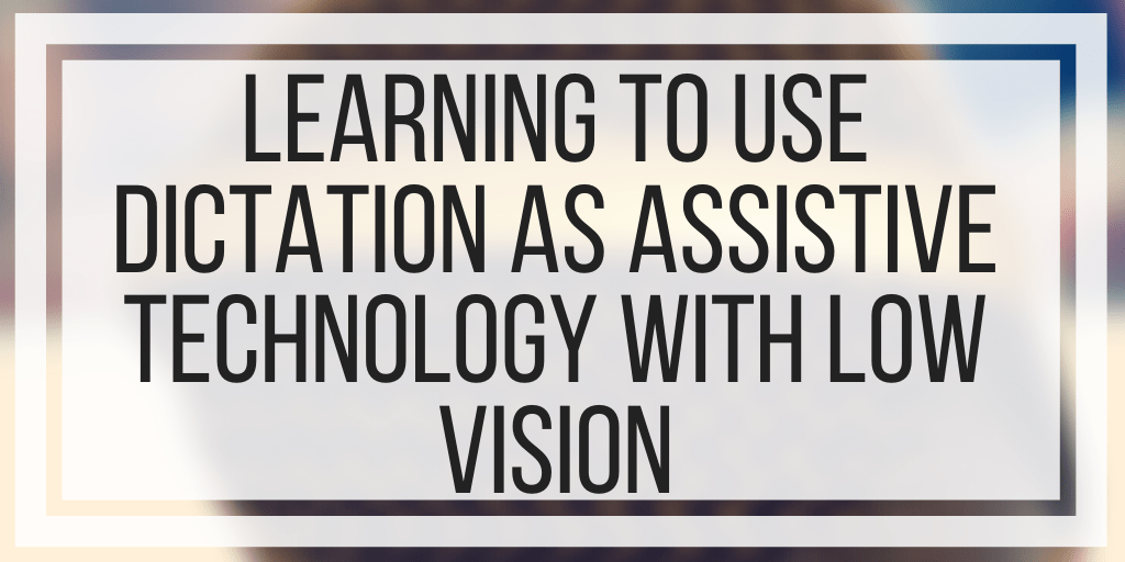 Learning To Use Dictation As Assistive Technology With Low Vision