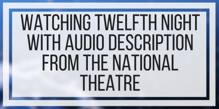 Watching Twelfth Night With Audio Description From The National Theatre