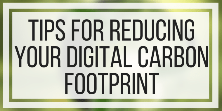Tips For Reducing Your Digital Carbon Footprint