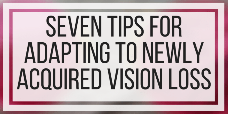 Seven Tips For Adapting To Newly Acquired Vision Loss