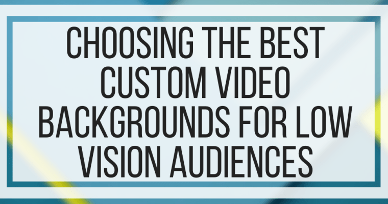 Choosing The Best Custom Video Backgrounds For Low Vision Audiences