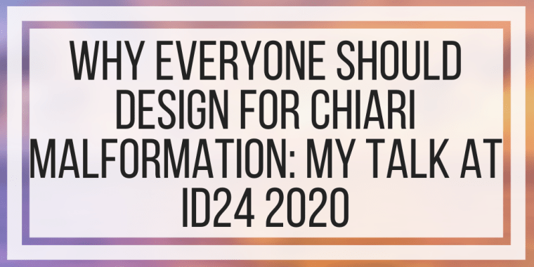 Why Everyone Should Design For Chiari Malformation: My Talk At ID24 2020