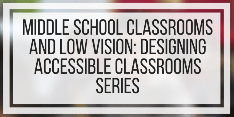 Middle School Classrooms and Low Vision: Designing Accessible Classrooms Series