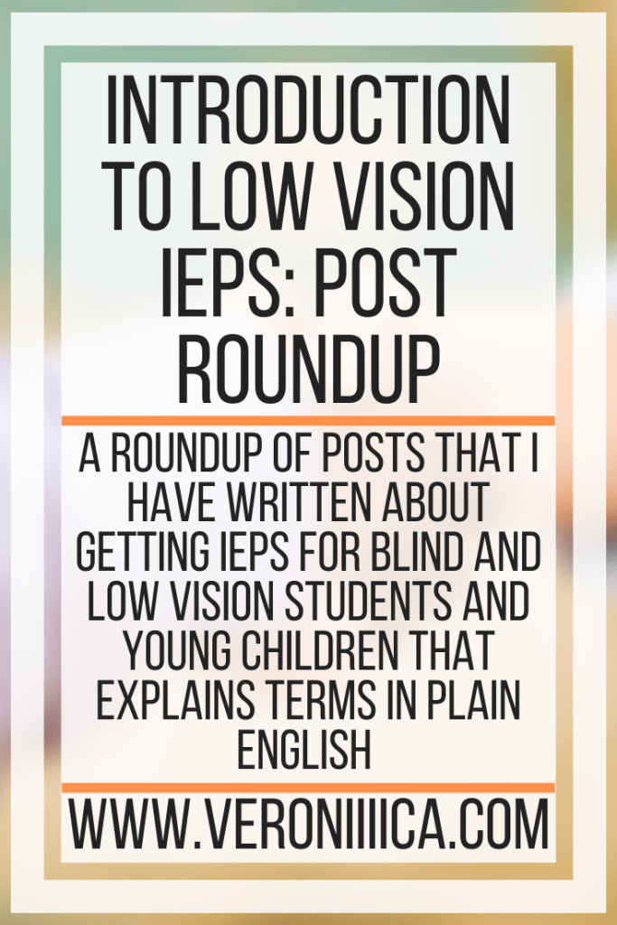 Introduction To  Low Vision IEPs: Post Round Up. A roundup of posts that I have written about getting IEPS for blind and low vision students and young children that explains terms in plain English