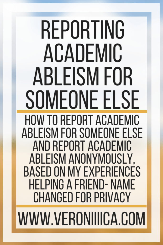 Reporting Academic Ableism For Someone Else. How to report academic ableism for someone else and report academic ableism anonymously, based on my experiences helping a friend- name changed for privacy