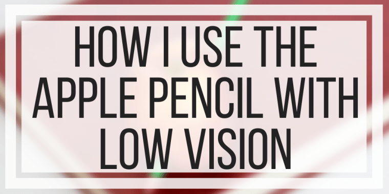 How I Use The Apple Pencil With Low Vision
