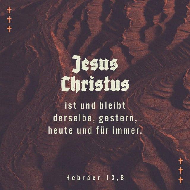 Jesus Christus ist und bleib derselbe, gestern, heute und für immer.