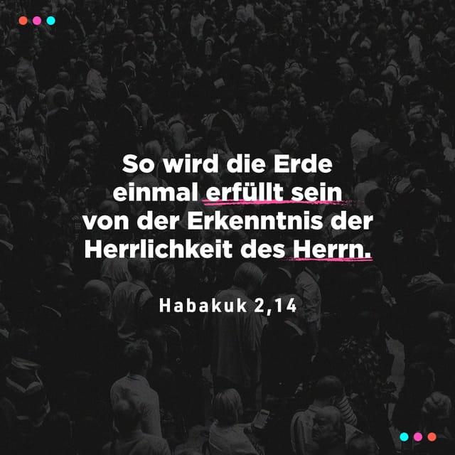 So wird die Erde einmal erfüllt sein von der Erkenntnis der Herrlichkeit des Herrn.