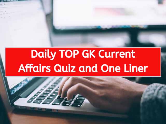 Daily TOP GK Current Affairs Quiz and One Liner