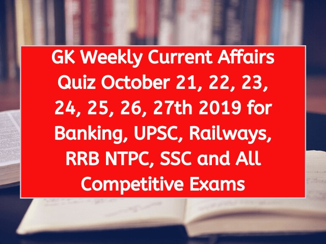 GK Weekly Current Affairs Quiz October 21, 22, 23, 24, 25, 26, 27th 2019 for Banking, UPSC, Railways, RRB NTPC, SSC and All Competitive Exams
