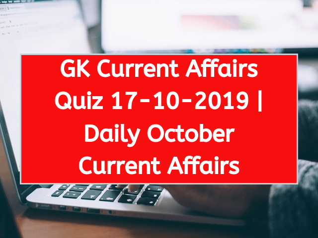Today GK Current Affairs Quiz October 17th 2019