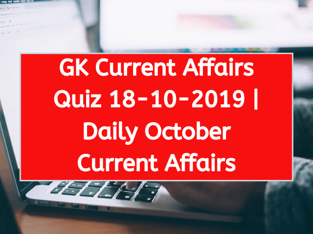 Today GK Current Affairs Quiz October 18th 2019