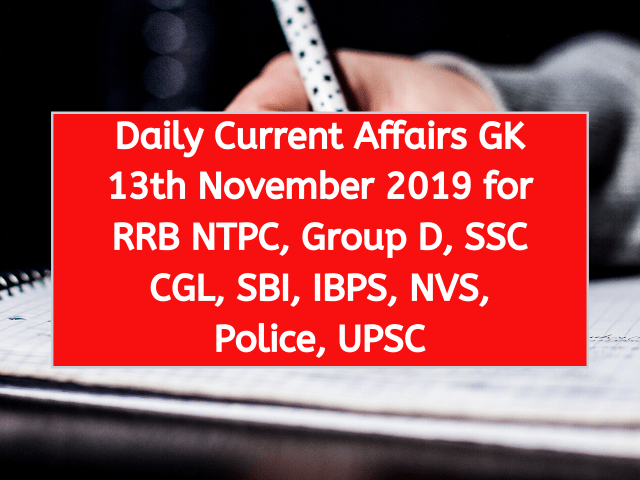 Daily Current Affairs GK 13th November 2019 for RRB NTPC, Group D, SSC CGL, SBI, IBPS, NVS, Police, UPSC